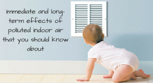 IMMEDIATE AND LONG-TERM EFFECTS OF POLLUTED INDOOR AIR THAT YOU SHOULD KNOW ABOUT